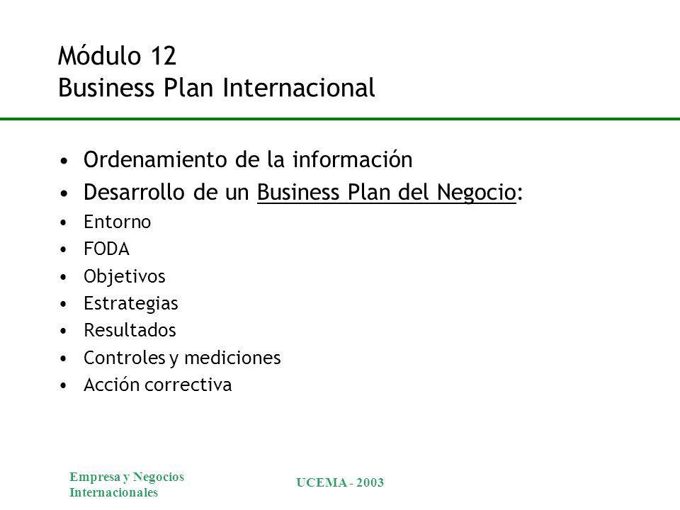 Empresa y Negocios Internacionales UCEMA - 2003 Módulo 12 Business Plan Internacional Ordenamiento de la información Desarrollo de un Business Plan del Negocio: Entorno FODA Objetivos Estrategias Resultados Controles y mediciones Acción correctiva