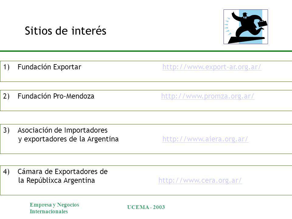 Empresa y Negocios Internacionales UCEMA - 2003 Sitios de interés 1)Fundación Exportar http://www.export-ar.org.ar/http://www.export-ar.org.ar/ 2)Fundación Pro-Mendoza http://www.promza.org.ar/http://www.promza.org.ar/ 3)Asociación de Importadores y exportadores de la Argentina http://www.aiera.org.ar/http://www.aiera.org.ar/ 4)Cámara de Exportadores de la Repúblixca Argentina http://www.cera.org.ar/http://www.cera.org.ar/