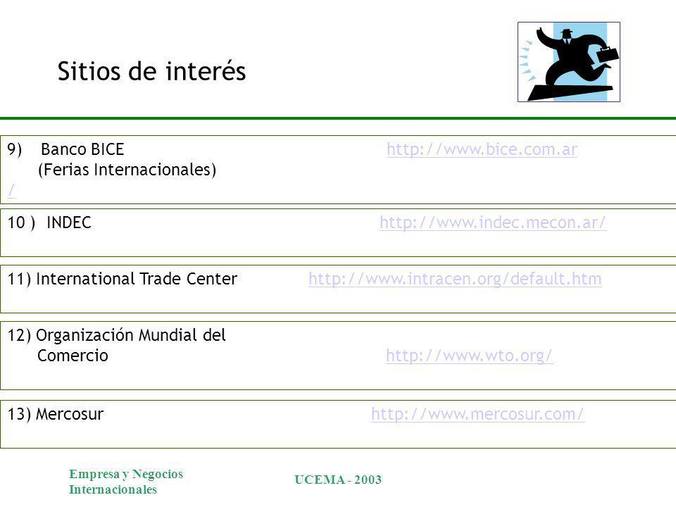 Empresa y Negocios Internacionales UCEMA - 2003 Sitios de interés 9)Banco BICE http://www.bice.com.arhttp://www.bice.com.ar (Ferias Internacionales) / 10 ) INDEC http://www.indec.mecon.ar/http://www.indec.mecon.ar/ 11) International Trade Center http://www.intracen.org/default.htmhttp://www.intracen.org/default.htm 12) Organización Mundial del Comercio http://www.wto.org/http://www.wto.org/ 13) Mercosur http://www.mercosur.com/http://www.mercosur.com/