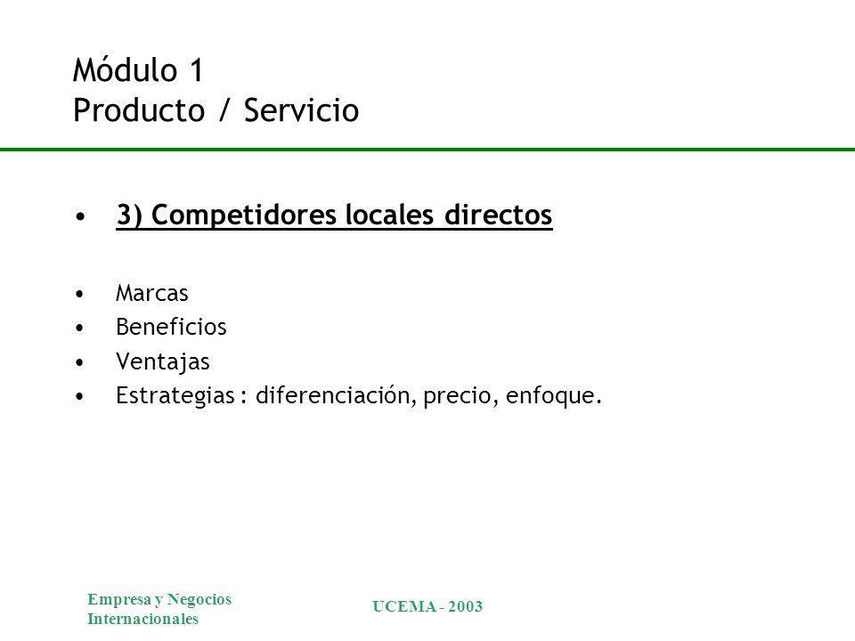 Empresa y Negocios Internacionales UCEMA - 2003 Módulo 1 Producto / Servicio 3) Competidores locales directos Marcas Beneficios Ventajas Estrategias : diferenciación, precio, enfoque.