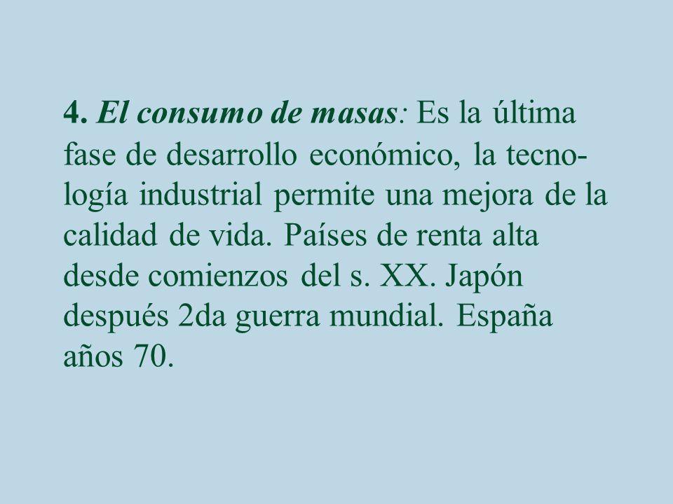 4. El consumo de masas: Es la última fase de desarrollo económico, la tecno- logía industrial permite una mejora de la calidad de vida. Países de rent