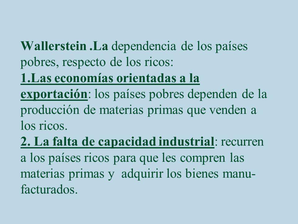 Wallerstein.La dependencia de los países pobres, respecto de los ricos: 1.Las economías orientadas a la exportación: los países pobres dependen de la