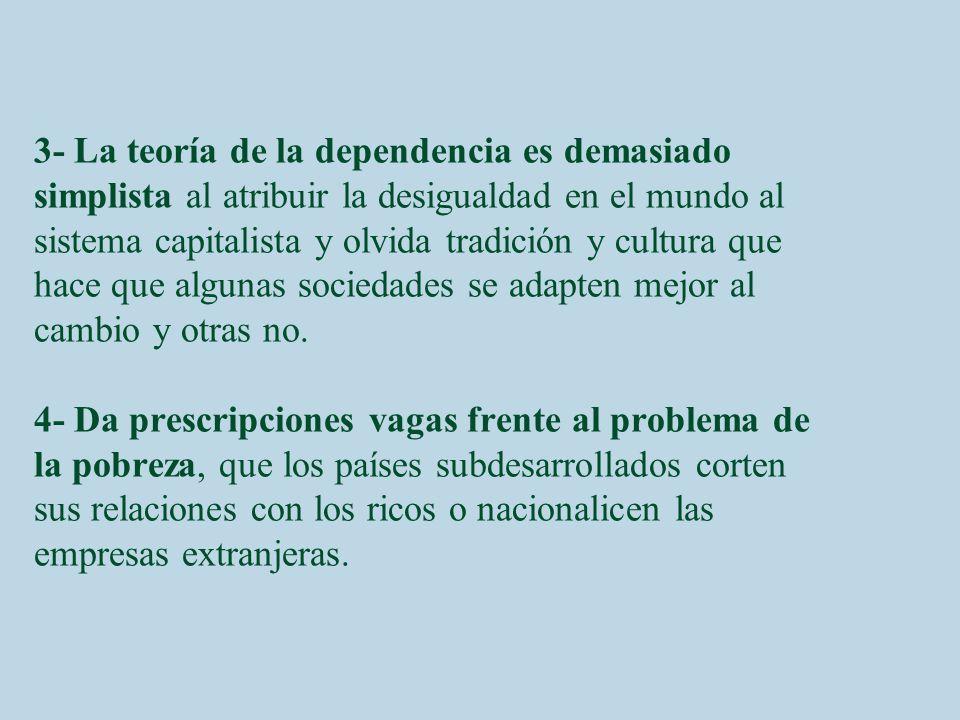 3- La teoría de la dependencia es demasiado simplista al atribuir la desigualdad en el mundo al sistema capitalista y olvida tradición y cultura que h