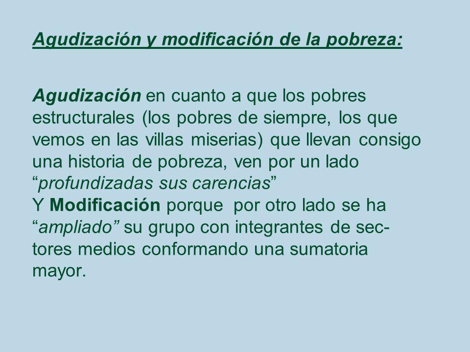 Agudización y modificación de la pobreza: Agudización en cuanto a que los pobres estructurales (los pobres de siempre, los que vemos en las villas mis