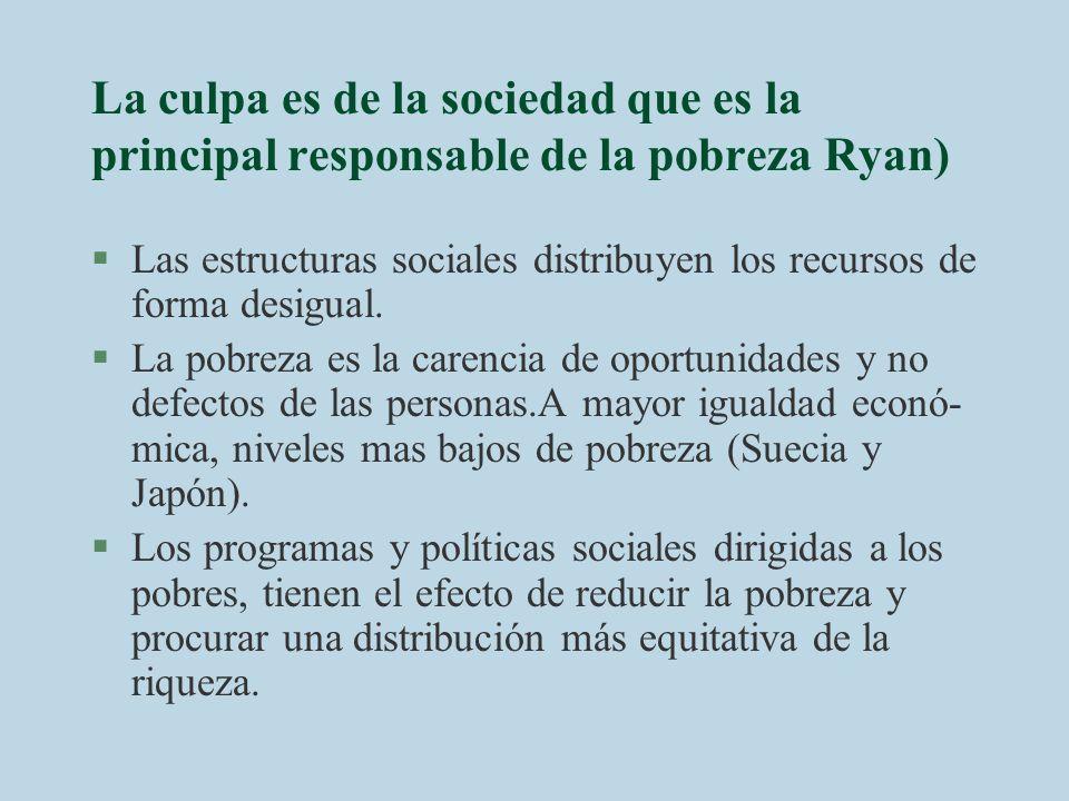 La culpa es de la sociedad que es la principal responsable de la pobreza Ryan) §Las estructuras sociales distribuyen los recursos de forma desigual. §