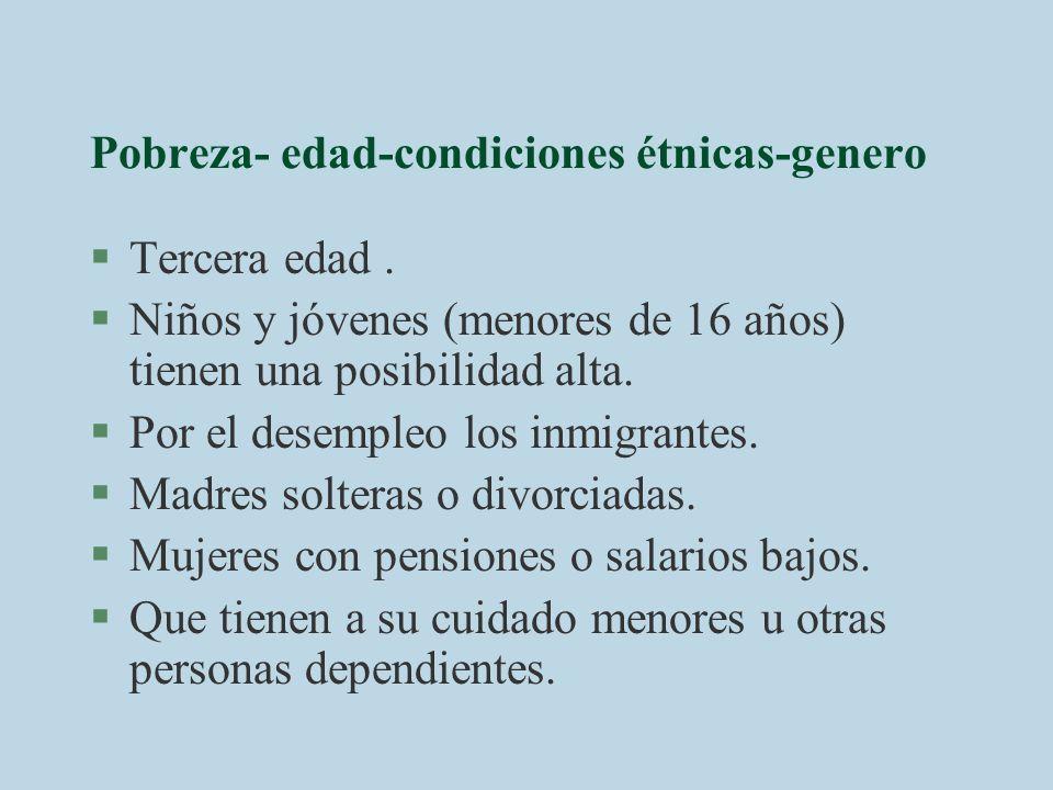 Pobreza- edad-condiciones étnicas-genero §Tercera edad. §Niños y jóvenes (menores de 16 años) tienen una posibilidad alta. §Por el desempleo los inmig