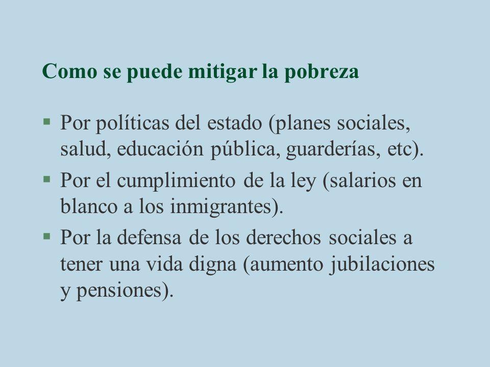 Como se puede mitigar la pobreza §Por políticas del estado (planes sociales, salud, educación pública, guarderías, etc). §Por el cumplimiento de la le