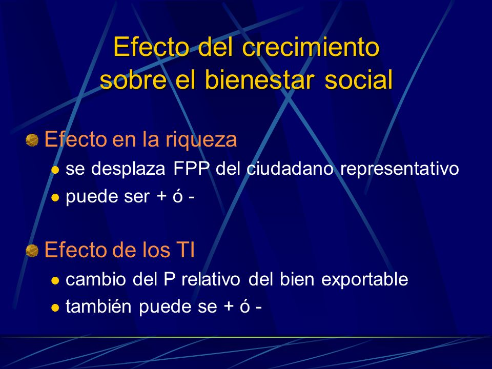 Efecto del crecimiento sobre el bienestar social Efecto en la riqueza se desplaza FPP del ciudadano representativo puede ser + ó - Efecto de los TI ca