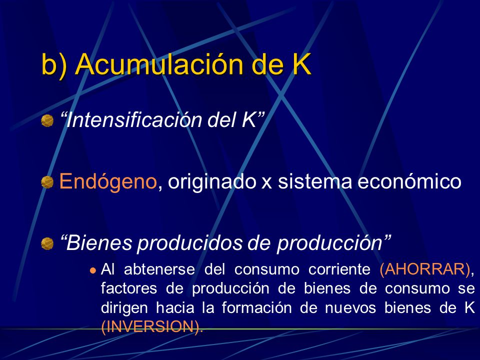b) Acumulación de K Intensificación del K Endógeno, originado x sistema económico Bienes producidos de producción Al abtenerse del consumo corriente (
