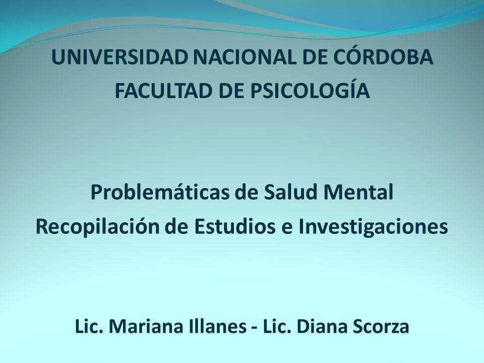 UNIVERSIDAD NACIONAL DE CÓRDOBA FACULTAD DE PSICOLOGÍA Problemáticas de Salud Mental Recopilación de Estudios e Investigaciones Lic. Mariana Illanes -