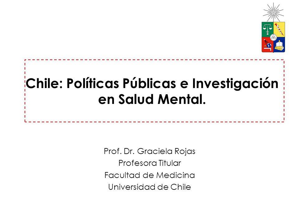 Chile: Políticas Públicas e Investigación en Salud Mental. Prof. Dr. Graciela Rojas Profesora Titular Facultad de Medicina Universidad de Chile