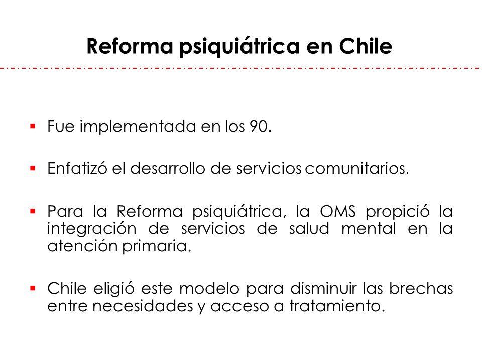 Reforma psiquiátrica en Chile Fue implementada en los 90. Enfatizó el desarrollo de servicios comunitarios. Para la Reforma psiquiátrica, la OMS propi