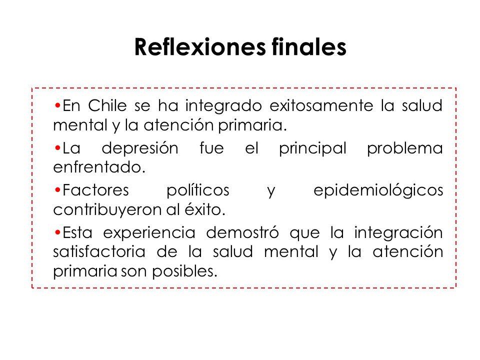 Reflexiones finales En Chile se ha integrado exitosamente la salud mental y la atención primaria. La depresión fue el principal problema enfrentado. F