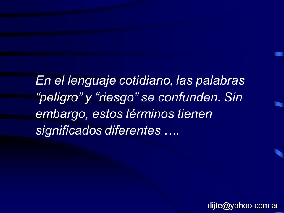 En el lenguaje cotidiano, las palabras peligro y riesgo se confunden. Sin embargo, estos términos tienen significados diferentes …. rlijte@yahoo.com.a