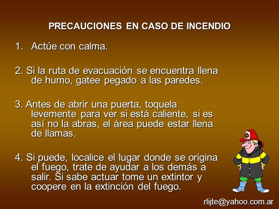 PRECAUCIONES EN CASO DE INCENDIO 1.Actúe con calma. 2. Si la ruta de evacuación se encuentra llena de humo, gatee pegado a las paredes. 3. Antes de ab