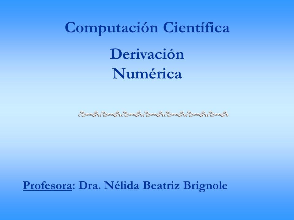 Computación Científica Derivación Numérica Profesora: Dra. Nélida Beatriz Brignole