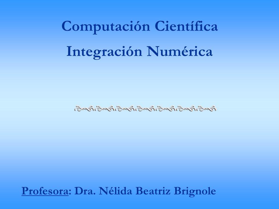 Computación Científica Integración Numérica Profesora: Dra. Nélida Beatriz Brignole