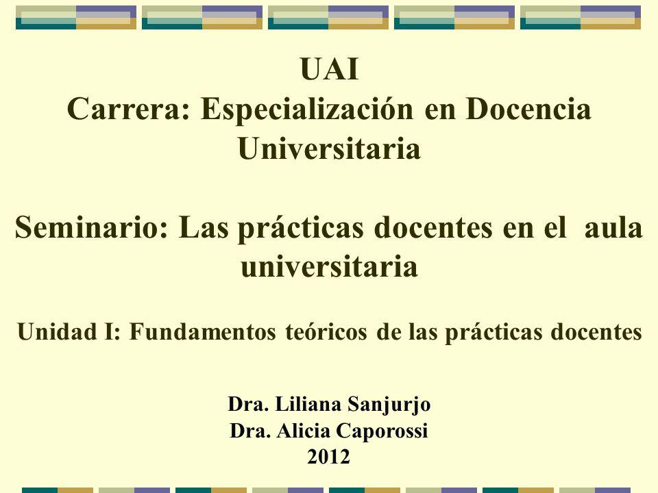 UAI Carrera: Especialización en Docencia Universitaria Seminario: Las prácticas docentes en el aula universitaria Unidad I: Fundamentos teóricos de las prácticas docentes Dra.