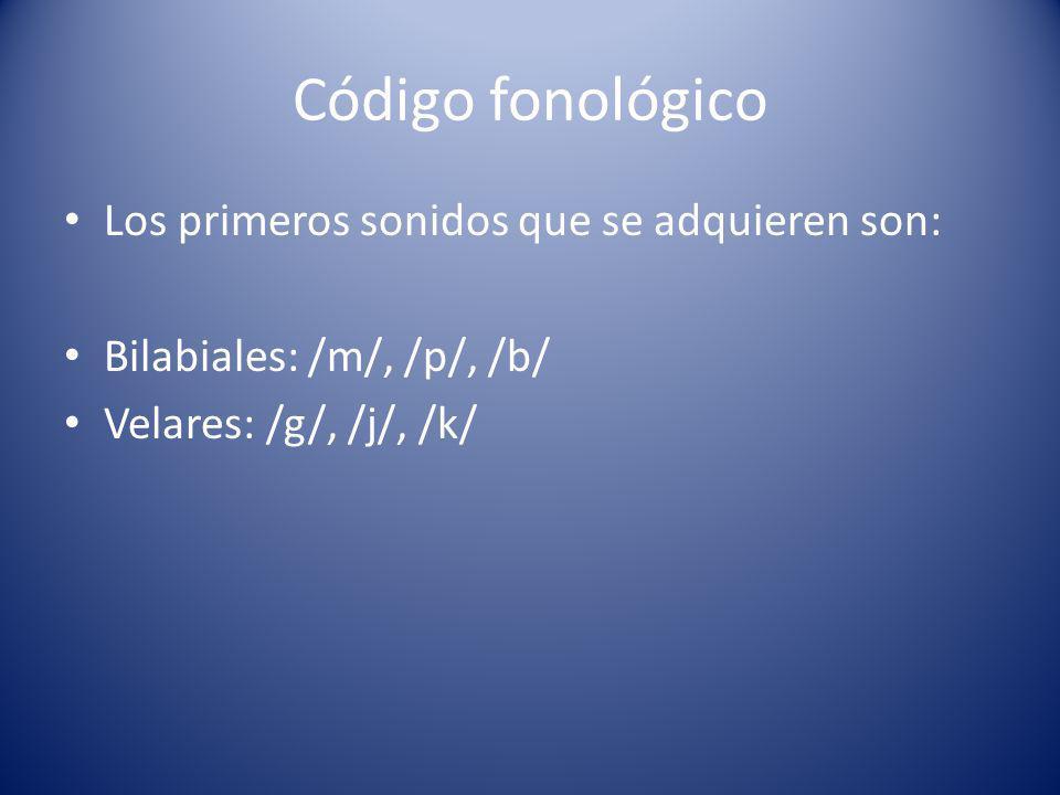 Código fonológico Los primeros sonidos que se adquieren son: Bilabiales: /m/, /p/, /b/ Velares: /g/, /j/, /k/