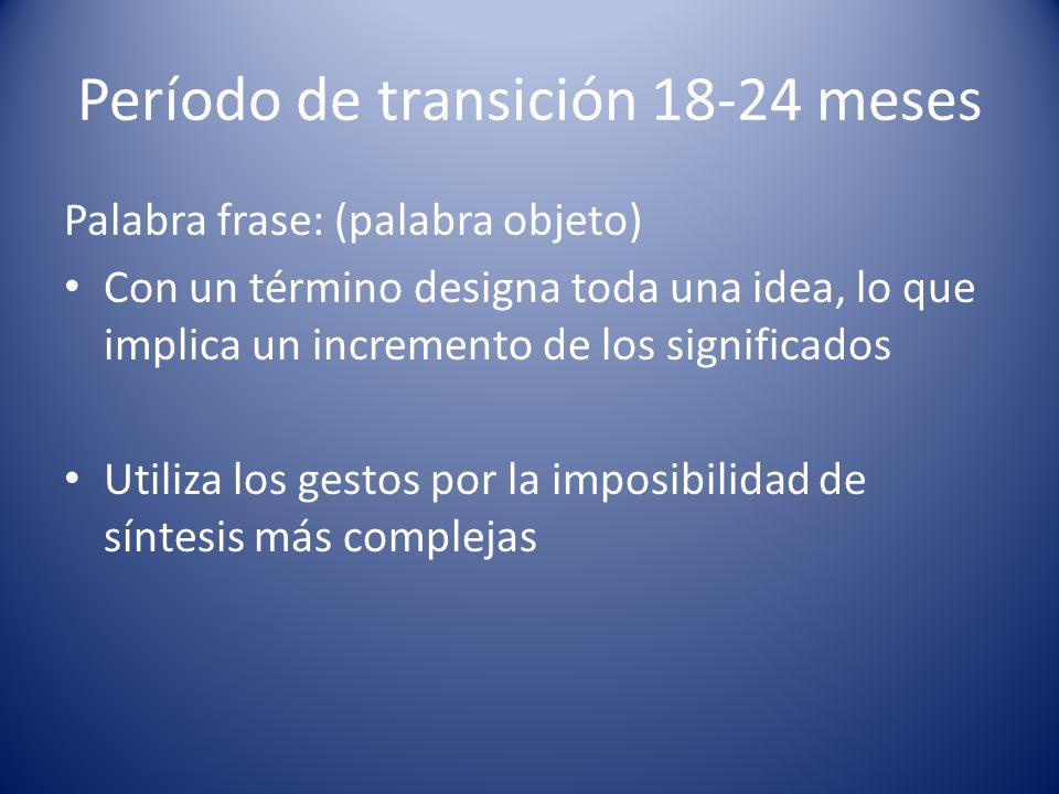 Período de transición 18-24 meses Palabra frase: (palabra objeto) Con un término designa toda una idea, lo que implica un incremento de los significados Utiliza los gestos por la imposibilidad de síntesis más complejas