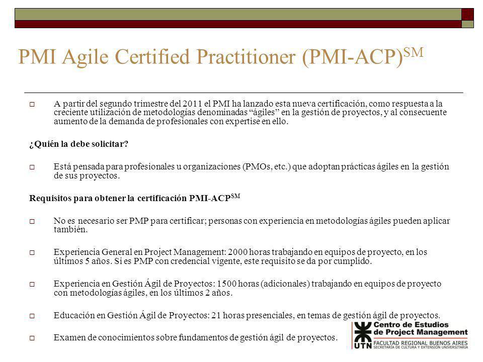 PMI Agile Certified Practitioner (PMI-ACP) SM A partir del segundo trimestre del 2011 el PMI ha lanzado esta nueva certificación, como respuesta a la creciente utilización de metodologías denominadas ágiles en la gestión de proyectos, y al consecuente aumento de la demanda de profesionales con expertise en ello.
