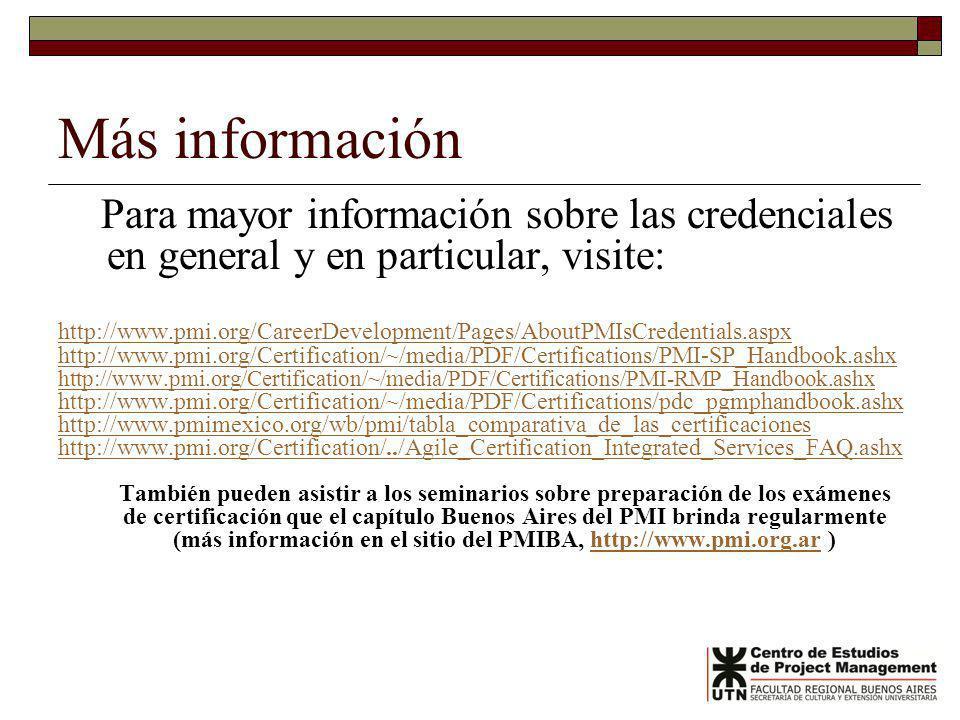 Más información Para mayor información sobre las credenciales en general y en particular, visite: http://www.pmi.org/CareerDevelopment/Pages/AboutPMIsCredentials.aspx http://www.pmi.org/Certification/~/media/PDF/Certifications/PMI-SP_Handbook.ashx http://www.pmi.org/Certification/~/media/PDF/Certifications/PMI-RMP_Handbook.ashx http://www.pmi.org/Certification/~/media/PDF/Certifications/pdc_pgmphandbook.ashx http://www.pmimexico.org/wb/pmi/tabla_comparativa_de_las_certificaciones http://www.pmi.org/Certification/../Agile_Certification_Integrated_Services_FAQ.ashx También pueden asistir a los seminarios sobre preparación de los exámenes de certificación que el capítulo Buenos Aires del PMI brinda regularmente (más información en el sitio del PMIBA, http://www.pmi.org.ar )http://www.pmi.org.ar