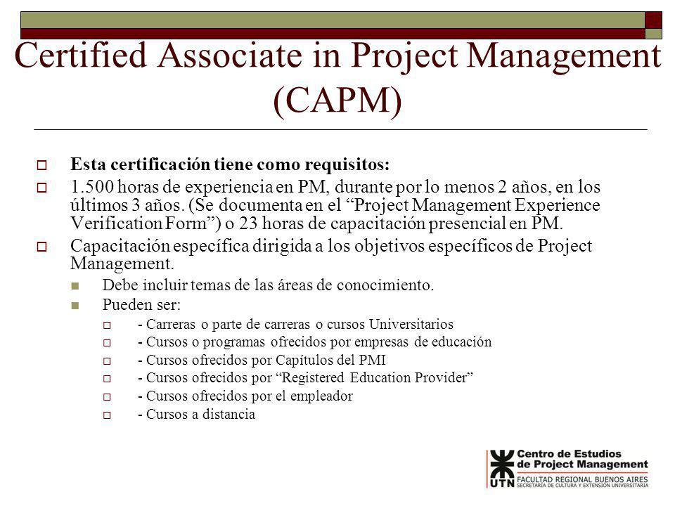 Certified Associate in Project Management (CAPM) Esta certificación tiene como requisitos: 1.500 horas de experiencia en PM, durante por lo menos 2 años, en los últimos 3 años.