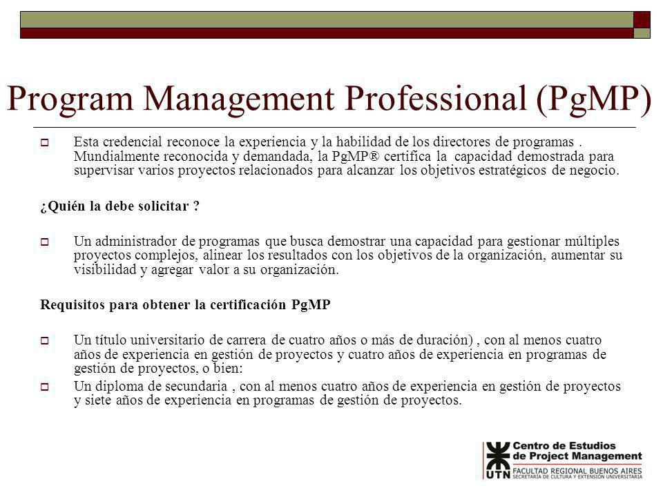 Program Management Professional (PgMP) Esta credencial reconoce la experiencia y la habilidad de los directores de programas. Mundialmente reconocida