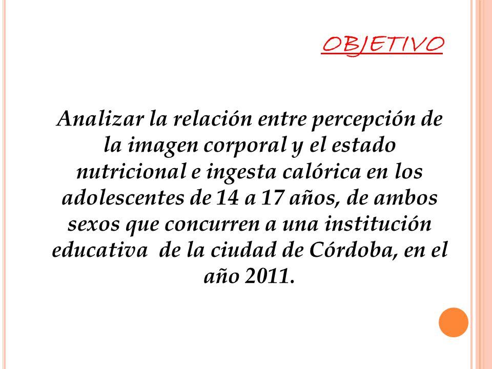 Analizar la relación entre percepción de la imagen corporal y el estado nutricional e ingesta calórica en los adolescentes de 14 a 17 años, de ambos s