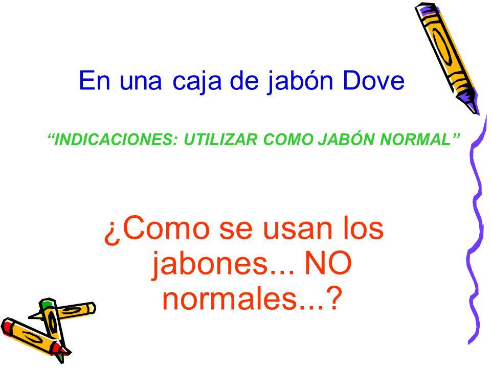 En una caja de jabón Dove ¿Como se usan los jabones... NO normales...? INDICACIONES: UTILIZAR COMO JABÓN NORMAL