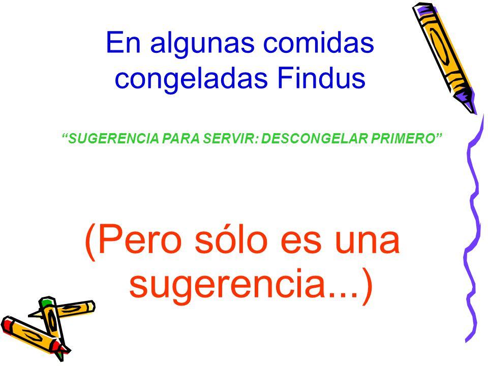En algunas comidas congeladas Findus (Pero sólo es una sugerencia...) SUGERENCIA PARA SERVIR: DESCONGELAR PRIMERO
