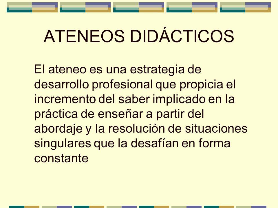 ATENEOS DIDÁCTICOS El ateneo es una estrategia de desarrollo profesional que propicia el incremento del saber implicado en la práctica de enseñar a pa