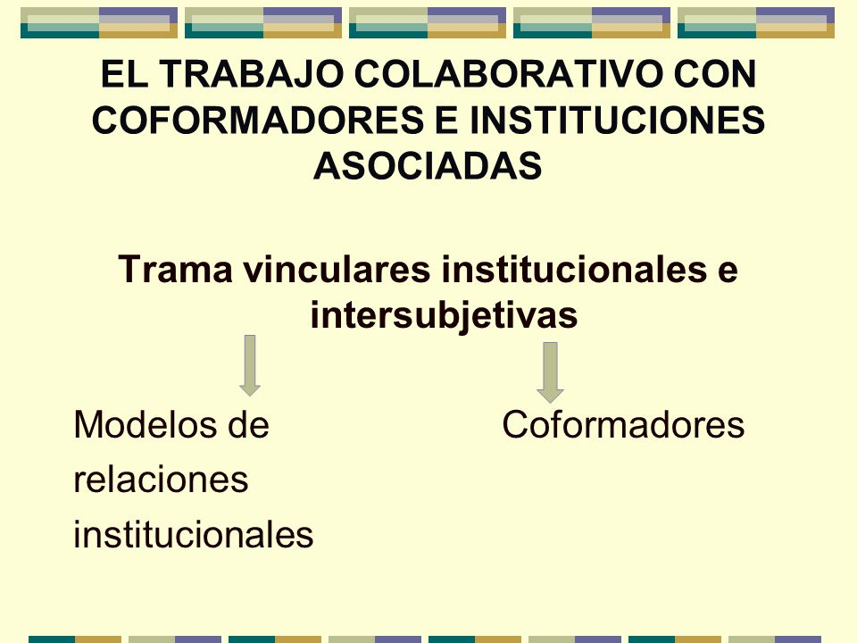 EL TRABAJO COLABORATIVO CON COFORMADORES E INSTITUCIONES ASOCIADAS Trama vinculares institucionales e intersubjetivas Modelos de Coformadores relacion