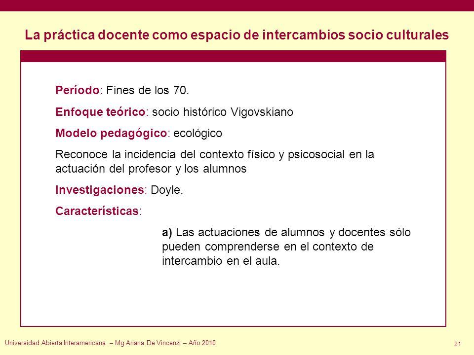 La práctica docente como espacio de intercambios socio culturales Universidad Abierta Interamericana – Mg Ariana De Vincenzi – Año 2010 21 Período: Fi