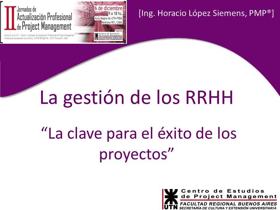 Ponente: Ing. Horacio López Siemens, PMP® [Ing. Horacio López Siemens, PMP®] La gestión de los RRHH La clave para el éxito de los proyectos