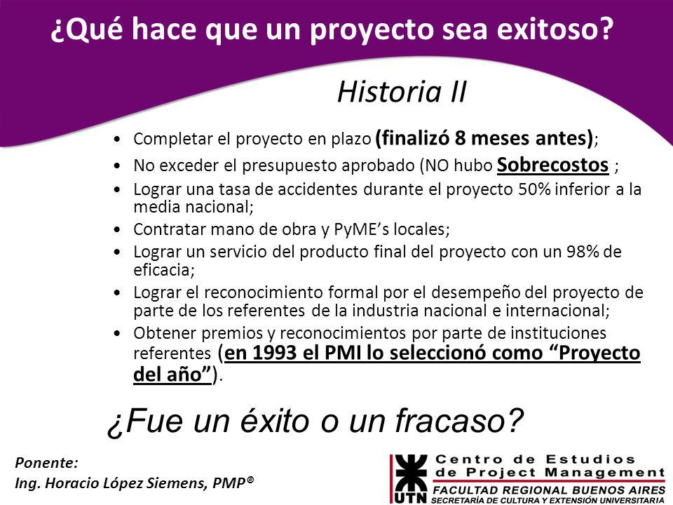 Ponente: Ing. Horacio López Siemens, PMP® ¿Qué hace que un proyecto sea exitoso? Completar el proyecto en plazo (finalizó 8 meses antes) ; No exceder