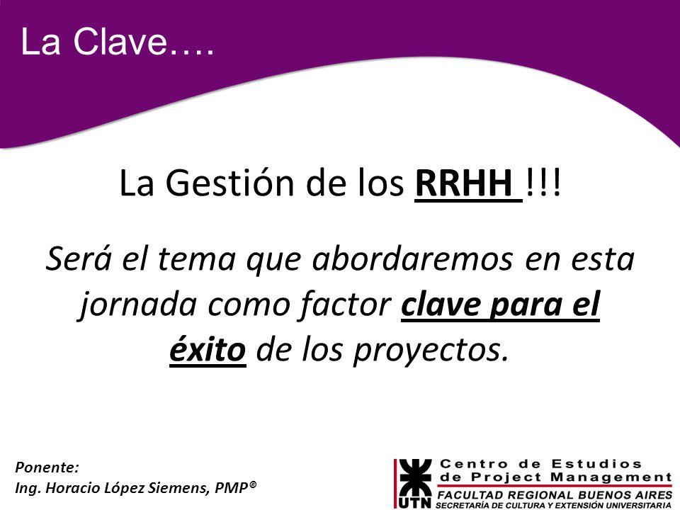 Ponente: Ing. Horacio López Siemens, PMP® La Clave…. La Gestión de los RRHH !!! Será el tema que abordaremos en esta jornada como factor clave para el
