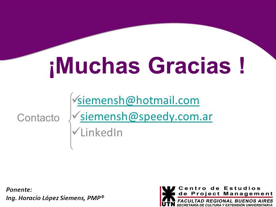 Ponente: Ing. Horacio López Siemens, PMP® ¡Muchas Gracias ! siemensh@hotmail.com siemensh@speedy.com.ar LinkedIn Contacto