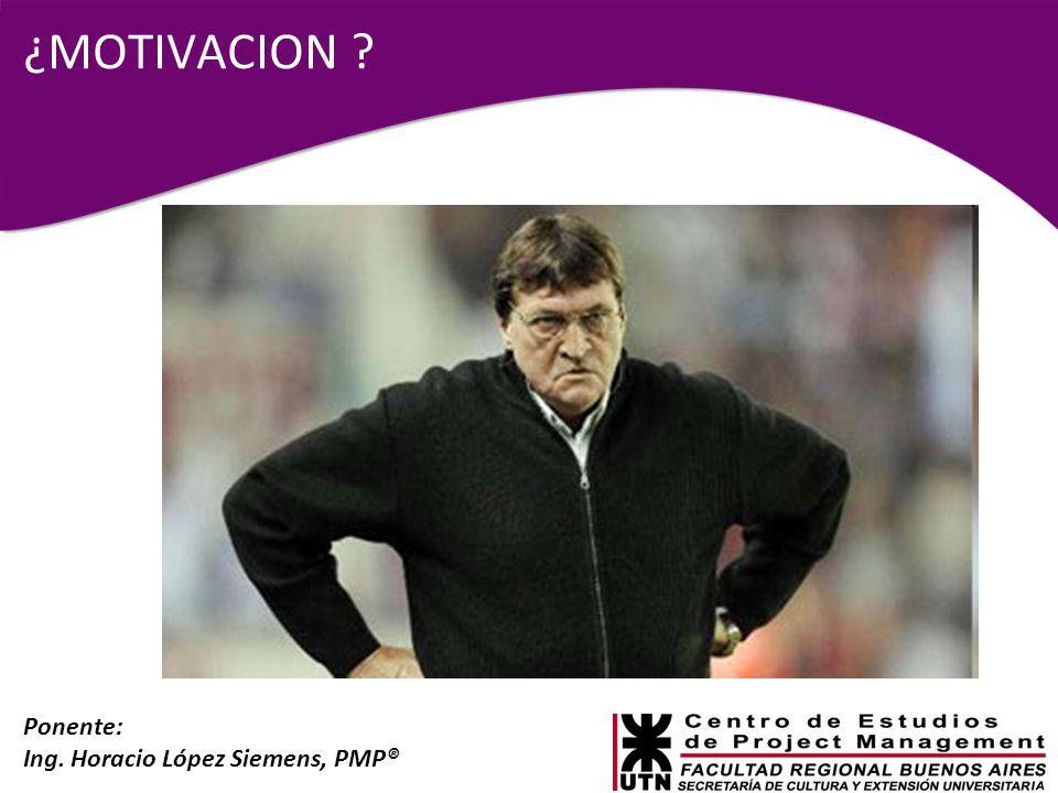 Ponente: Ing. Horacio López Siemens, PMP® ¿MOTIVACION ?