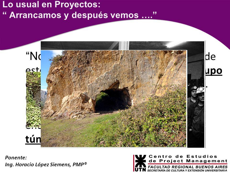 Ponente: Ing. Horacio López Siemens, PMP® Lo usual en Proyectos: Arrancamos y después vemos …. Nosotros comenzaremos a cavar desde este lado de la mon
