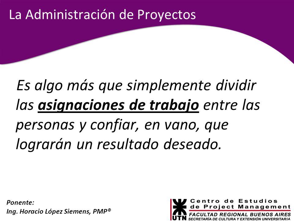 Ponente: Ing. Horacio López Siemens, PMP® La Administración de Proyectos Es algo más que simplemente dividir las asignaciones de trabajo entre las per