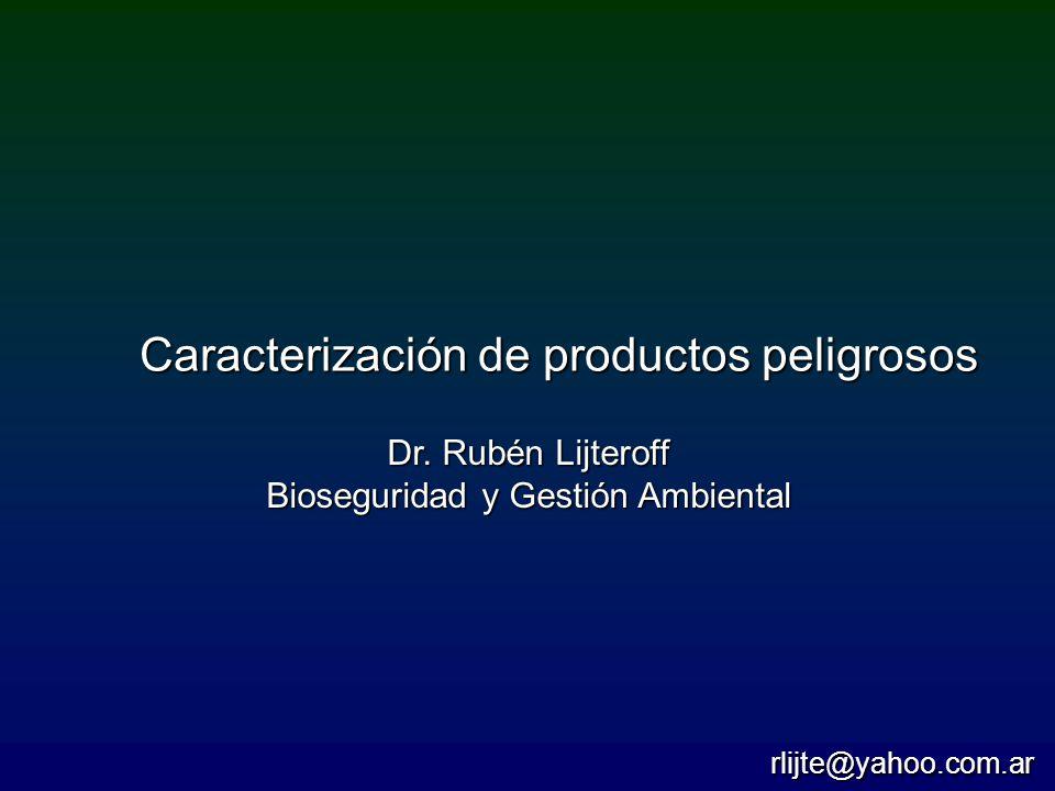 Caracterización de productos peligrosos Dr. Rubén Lijteroff Bioseguridad y Gestión Ambiental rlijte@yahoo.com.ar