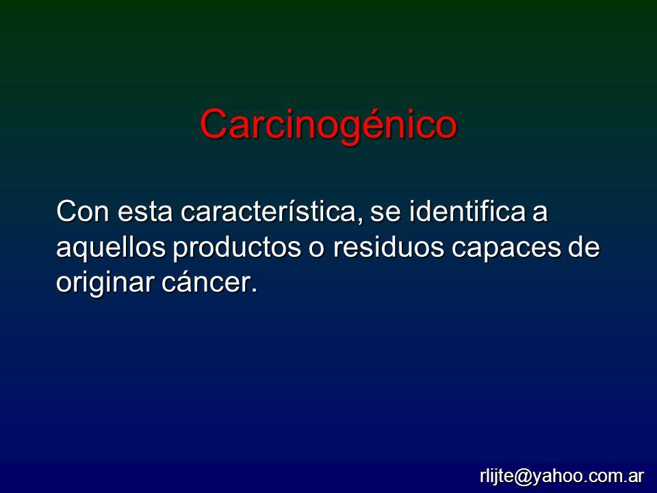 Carcinogénico Con esta característica, se identifica a aquellos productos o residuos capaces de originar cáncer. rlijte@yahoo.com.ar