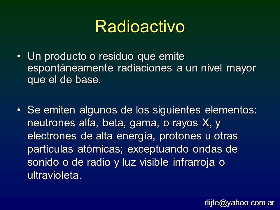 Radioactivo Un producto o residuo que emite espontáneamente radiaciones a un nivel mayor que el de base.Un producto o residuo que emite espontáneament