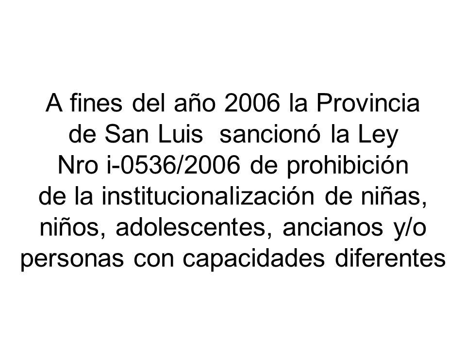 A fines del año 2006 la Provincia de San Luis sancionó la Ley Nro i-0536/2006 de prohibición de la institucionalización de niñas, niños, adolescentes, ancianos y/o personas con capacidades diferentes