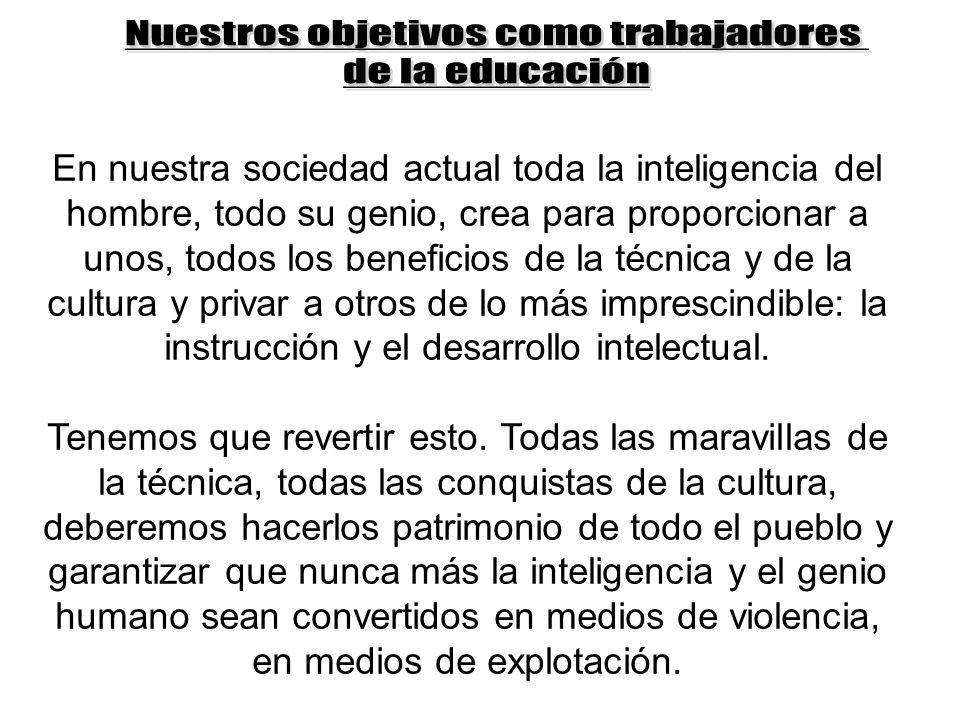 En nuestra sociedad actual toda la inteligencia del hombre, todo su genio, crea para proporcionar a unos, todos los beneficios de la técnica y de la cultura y privar a otros de lo más imprescindible: la instrucción y el desarrollo intelectual.