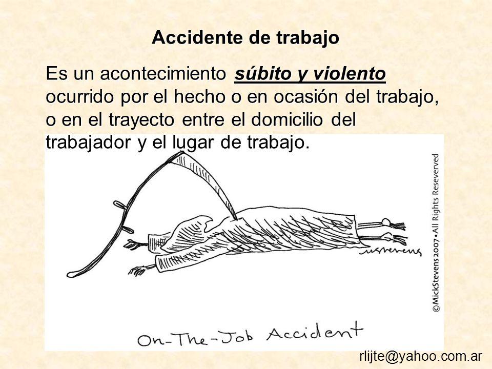 Accidente de trabajo Es un acontecimiento súbito y violento ocurrido por el hecho o en ocasión del trabajo, o en el trayecto entre el domicilio del trabajador y el lugar de trabajo.