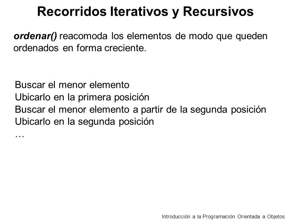 Recorridos Iterativos y Recursivos Introducción a la Programación Orientada a Objetos Buscar el menor elemento Ubicarlo en la primera posición Buscar