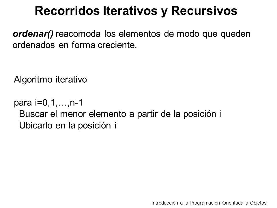 Recorridos Iterativos y Recursivos Introducción a la Programación Orientada a Objetos Algoritmo iterativo para i=0,1,…,n-1 Buscar el menor elemento a