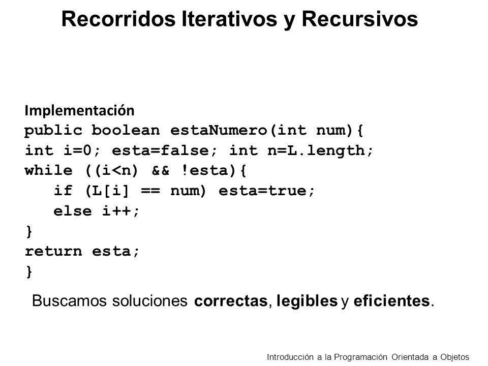 Recorridos Iterativos y Recursivos Introducción a la Programación Orientada a Objetos Dado un arreglo L con n elementos L 0,L 1, …, L n-1 estaNumero(num) retorna verdadero si uno de los elementos de L es num.